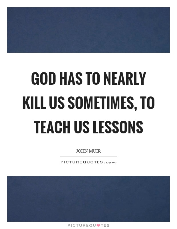 God has to nearly kill us sometimes, to teach us lessons Picture Quote #1