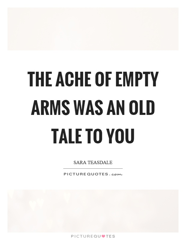 The ache of empty arms was an old tale to you Picture Quote #1
