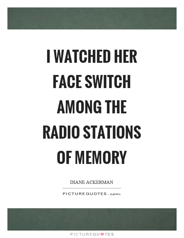 I watched her face switch among the radio stations of memory Picture Quote #1
