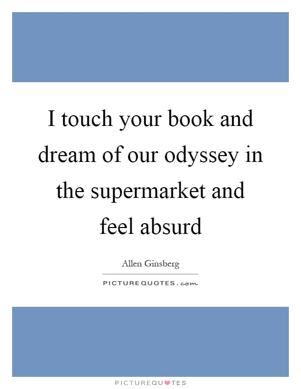 I touch your book and dream of our odyssey in the supermarket and feel absurd Picture Quote #1