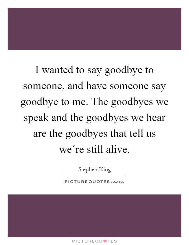 I wanted to say goodbye to someone, and have someone say goodbye to me. The goodbyes we speak and the goodbyes we hear are the goodbyes that tell us we´re still alive Picture Quote #1