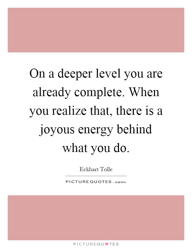 On a deeper level you are already complete. When you realize that, there is a joyous energy behind what you do Picture Quote #1