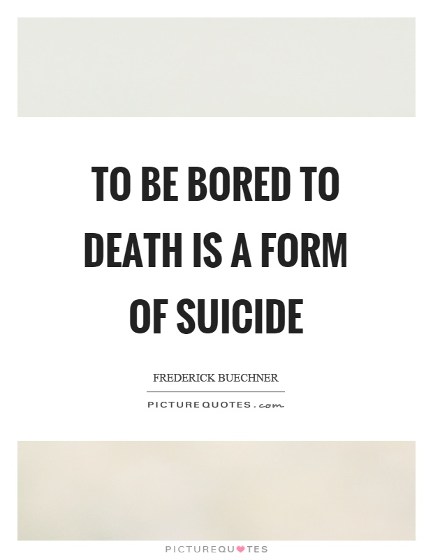 To be bored to death is a form of suicide Picture Quote #1