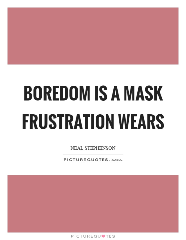 Boredom is a mask frustration wears Picture Quote #1