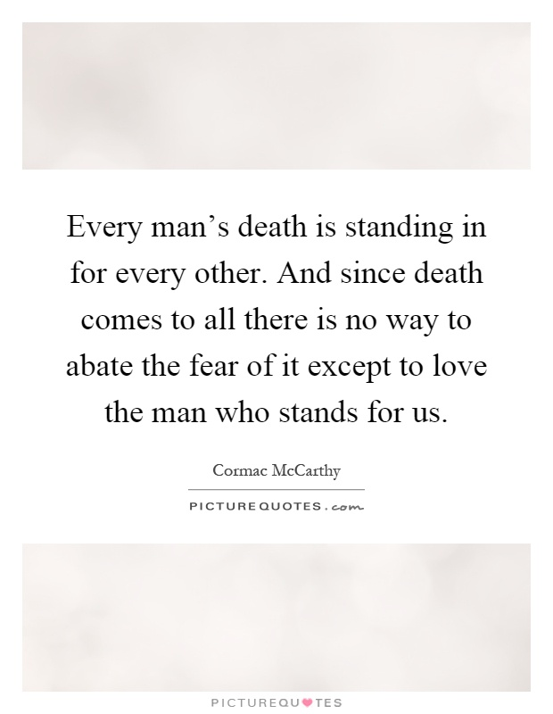 Every man's death is standing in for every other. And since death comes to all there is no way to abate the fear of it except to love the man who stands for us Picture Quote #1