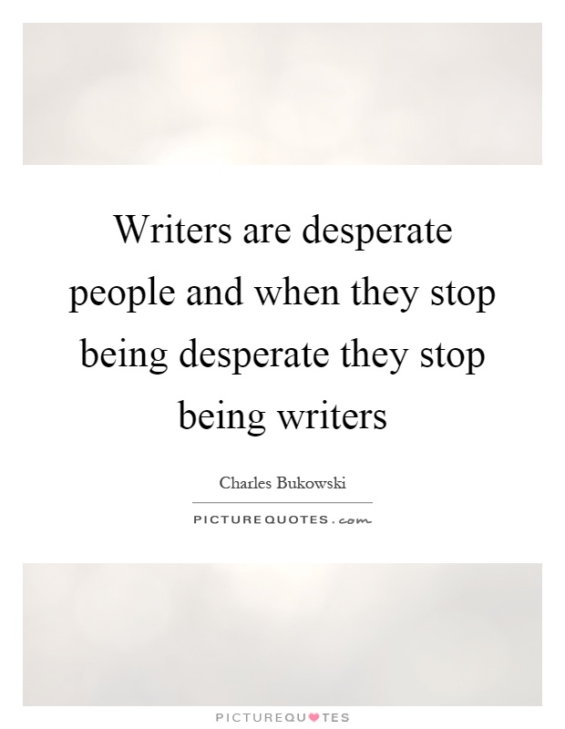 Writers are desperate people and when they stop being desperate they stop being writers Picture Quote #1