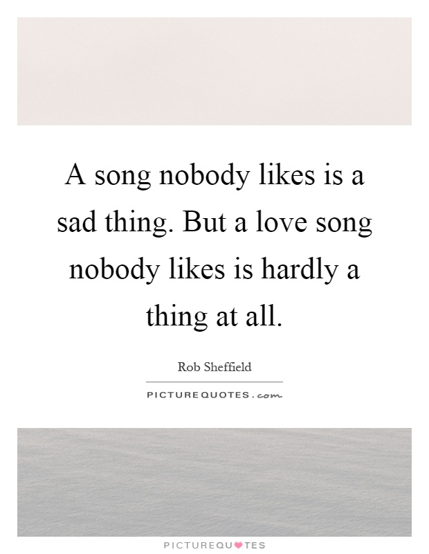 A song nobody likes is a sad thing. But a love song nobody likes is hardly a thing at all Picture Quote #1