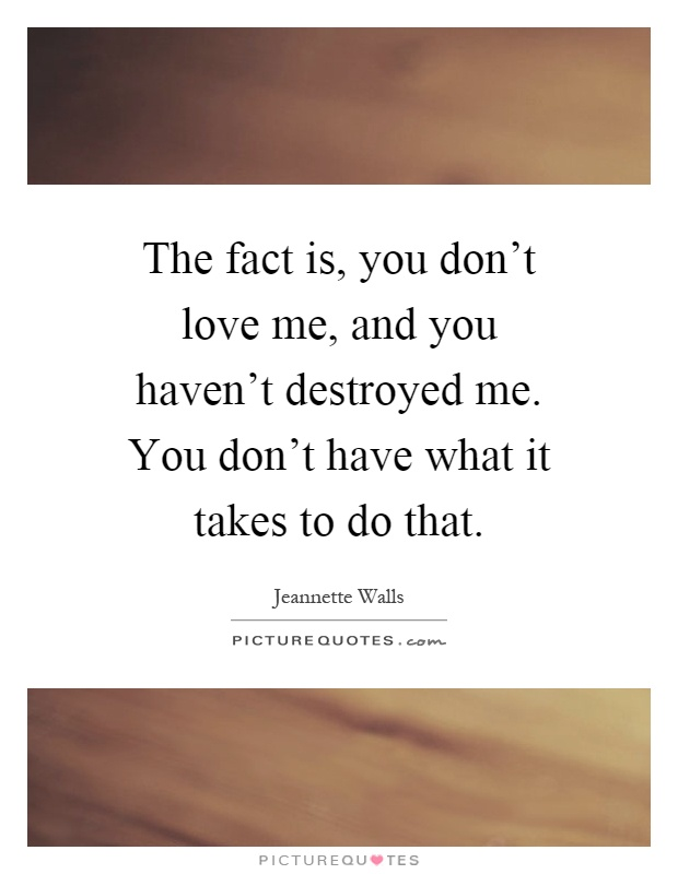 The fact is, you don't love me, and you haven't destroyed me. You don't have what it takes to do that Picture Quote #1