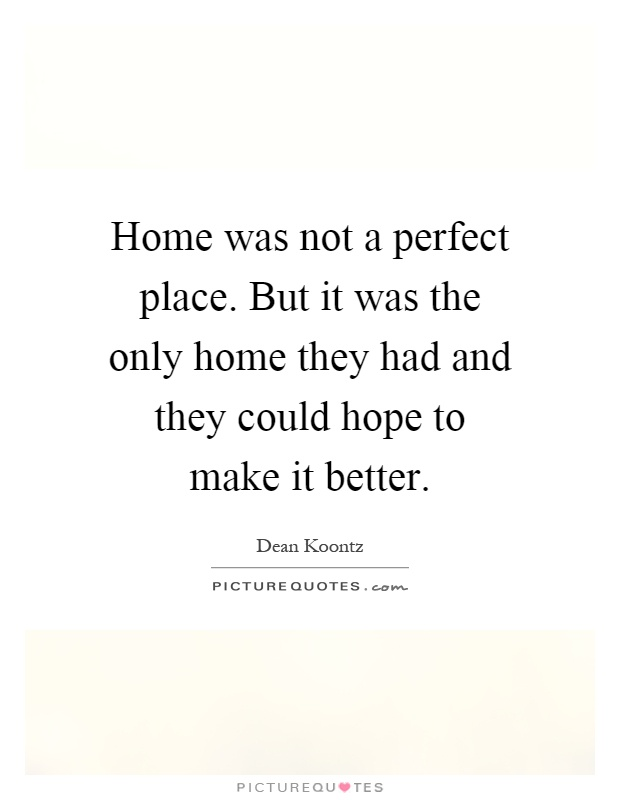 Home was not a perfect place. But it was the only home they had and they could hope to make it better Picture Quote #1