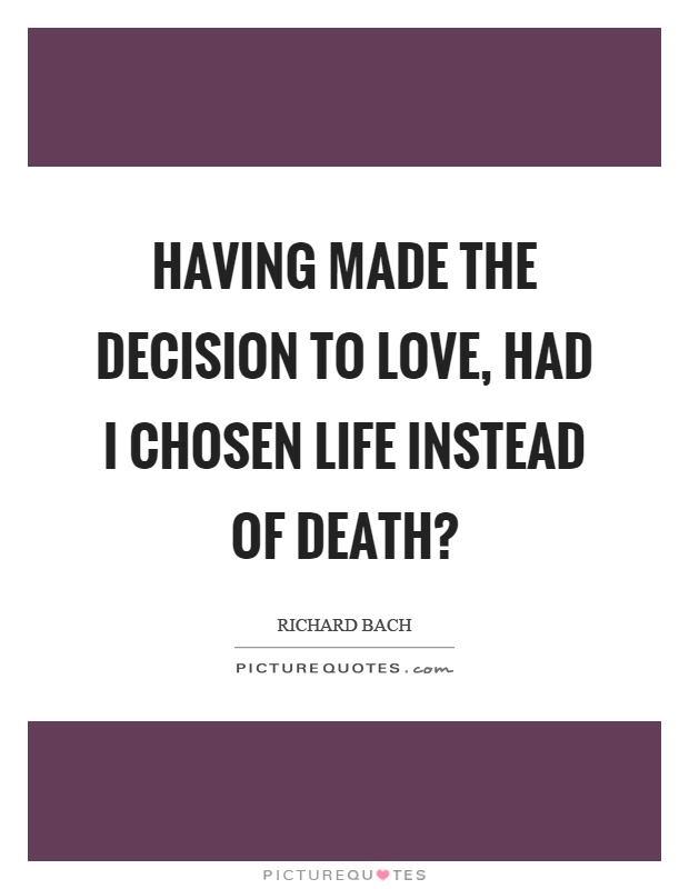 Having made the decision to love, had I chosen life instead of death? Picture Quote #1