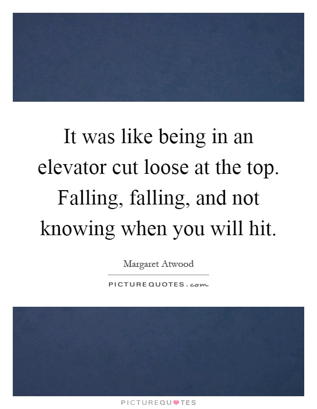 It was like being in an elevator cut loose at the top. Falling, falling, and not knowing when you will hit Picture Quote #1