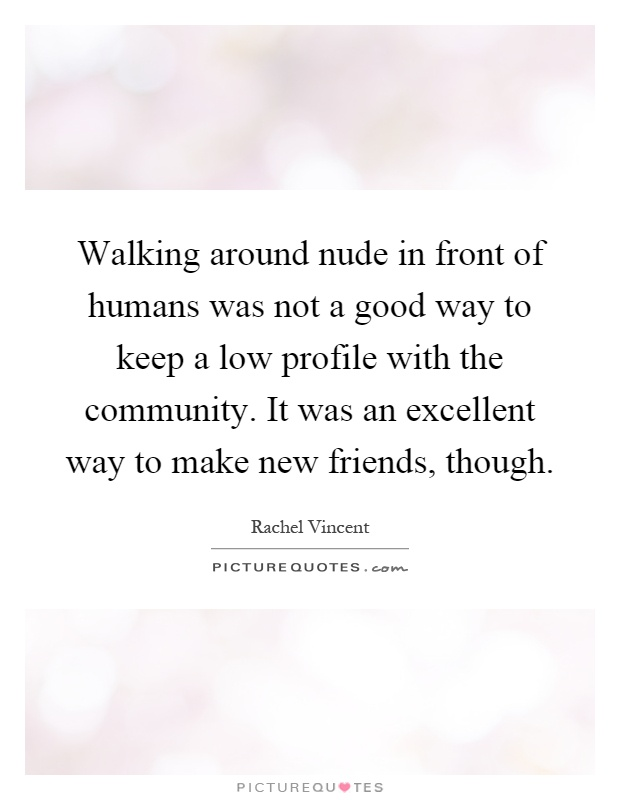 Walking around nude in front of humans was not a good way to keep a low profile with the community. It was an excellent way to make new friends, though Picture Quote #1