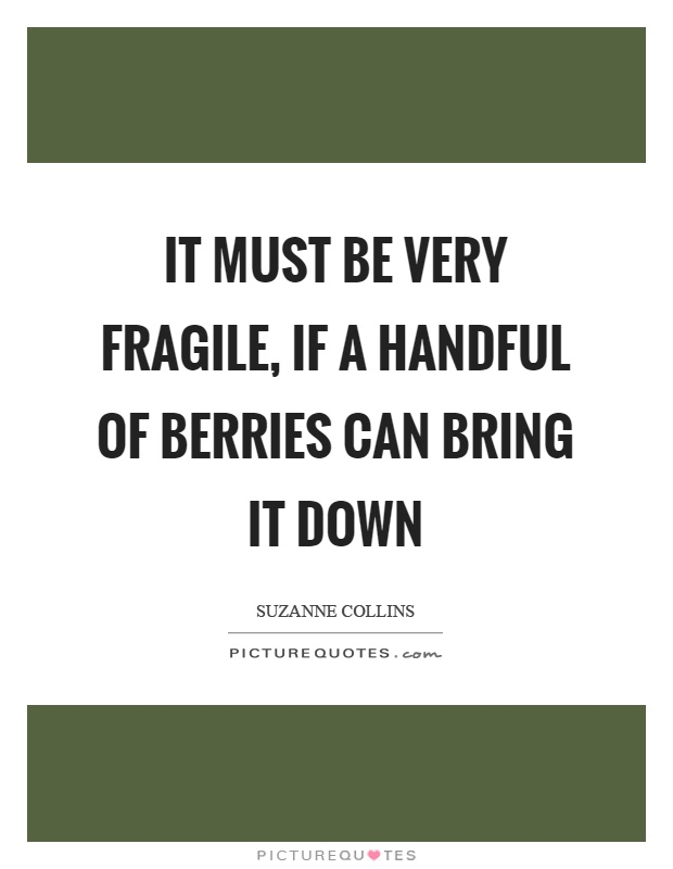 It must be very fragile, if a handful of berries can bring it down Picture Quote #1