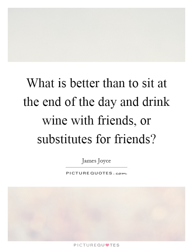 What is better than to sit at the end of the day and drink wine with friends, or substitutes for friends? Picture Quote #1