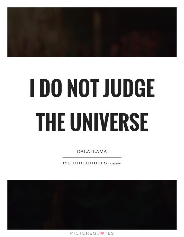 I do not judge the universe Picture Quote #1