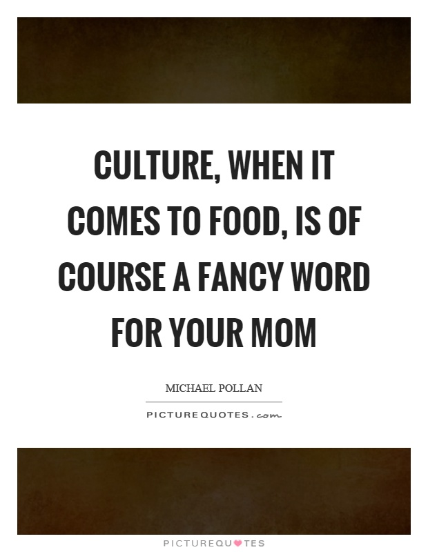 Culture, when it comes to food, is of course a fancy word for your mom Picture Quote #1