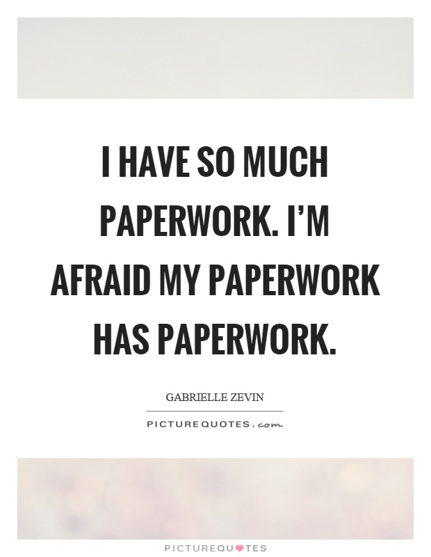 I have so much paperwork. I'm afraid my paperwork has paperwork Picture Quote #1