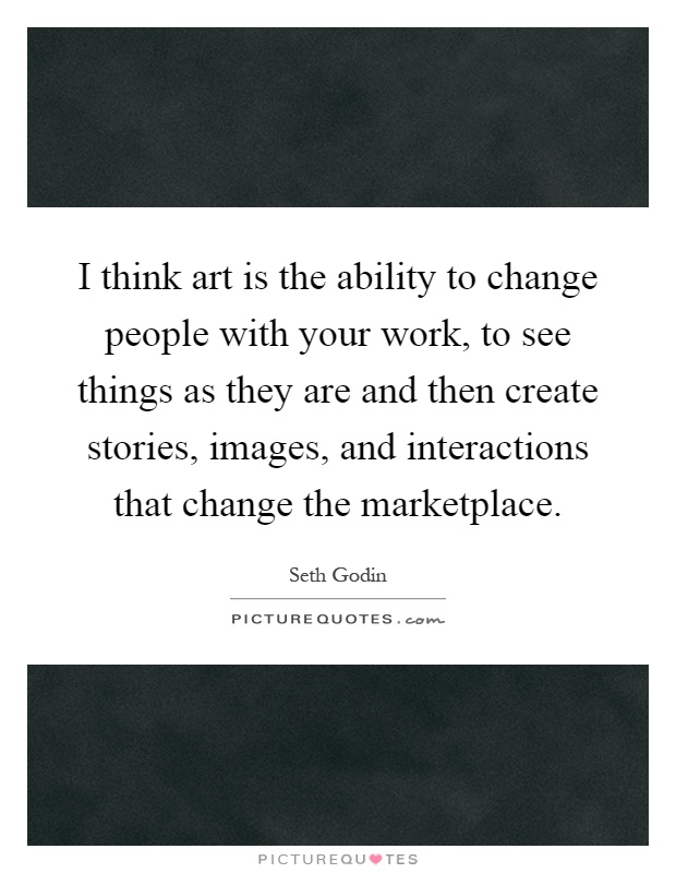 I think art is the ability to change people with your work, to see things as they are and then create stories, images, and interactions that change the marketplace Picture Quote #1