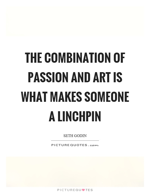The combination of passion and art is what makes someone a linchpin Picture Quote #1