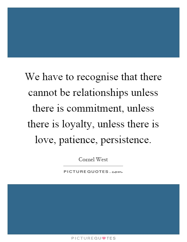 We have to recognise that there cannot be relationships unless there is commitment, unless there is loyalty, unless there is love, patience, persistence Picture Quote #1