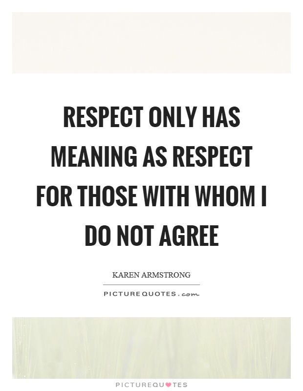 Respect only has meaning as respect for those with whom I do not agree Picture Quote #1