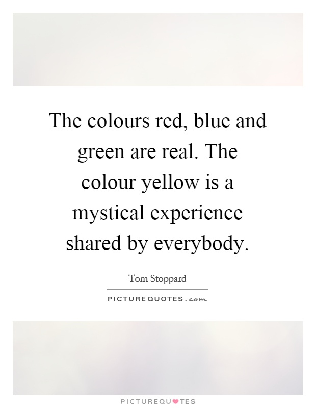 The colours red, blue and green are real. The colour yellow is a mystical experience shared by everybody Picture Quote #1