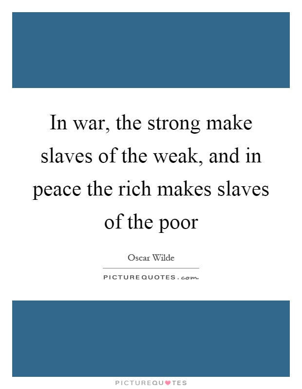In war, the strong make slaves of the weak, and in peace the rich makes slaves of the poor Picture Quote #1