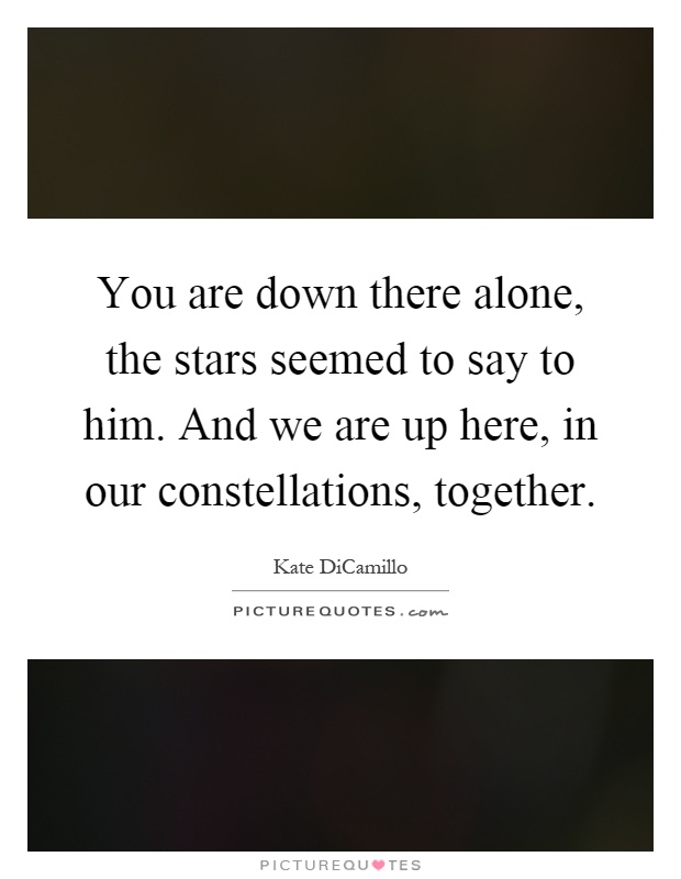 You are down there alone, the stars seemed to say to him. And we are up here, in our constellations, together Picture Quote #1
