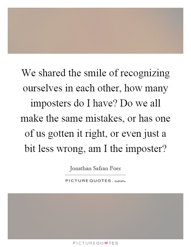 We shared the smile of recognizing ourselves in each other, how many imposters do I have? Do we all make the same mistakes, or has one of us gotten it right, or even just a bit less wrong, am I the imposter? Picture Quote #1