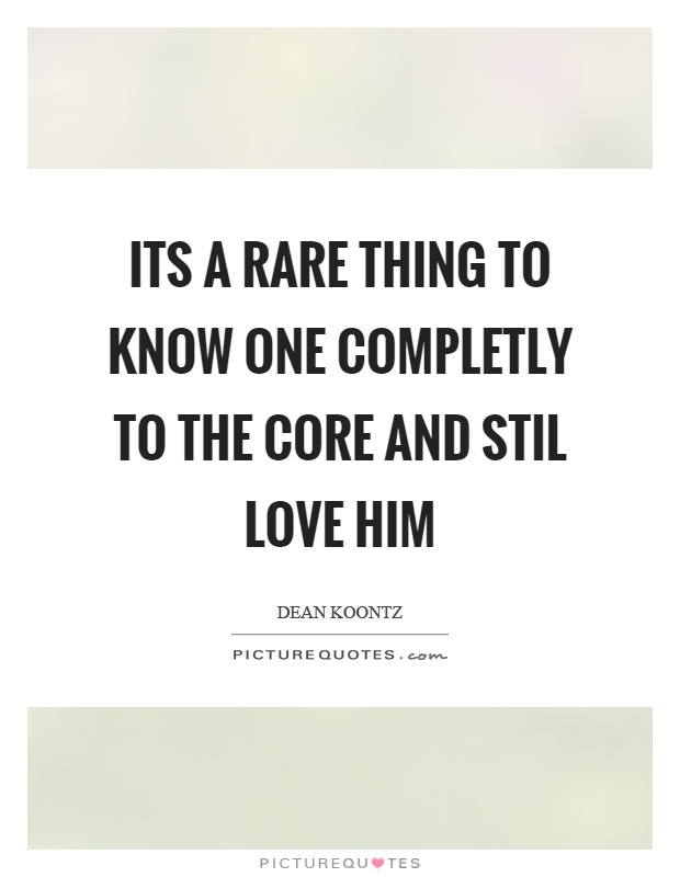 Its a rare thing to know one completly to the core and stil love him Picture Quote #1