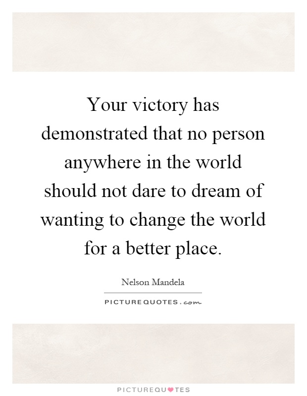 Your victory has demonstrated that no person anywhere in the world should not dare to dream of wanting to change the world for a better place Picture Quote #1