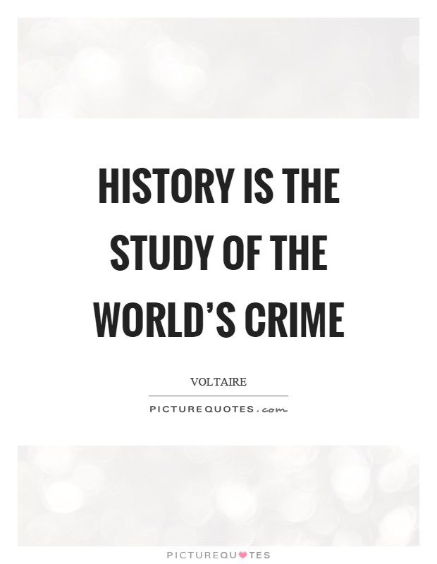History is the study of the world's crime Picture Quote #1