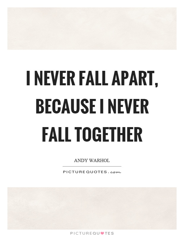 I never fall apart, because I never fall together Picture Quote #1
