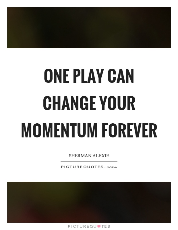 One play can change your momentum forever Picture Quote #1