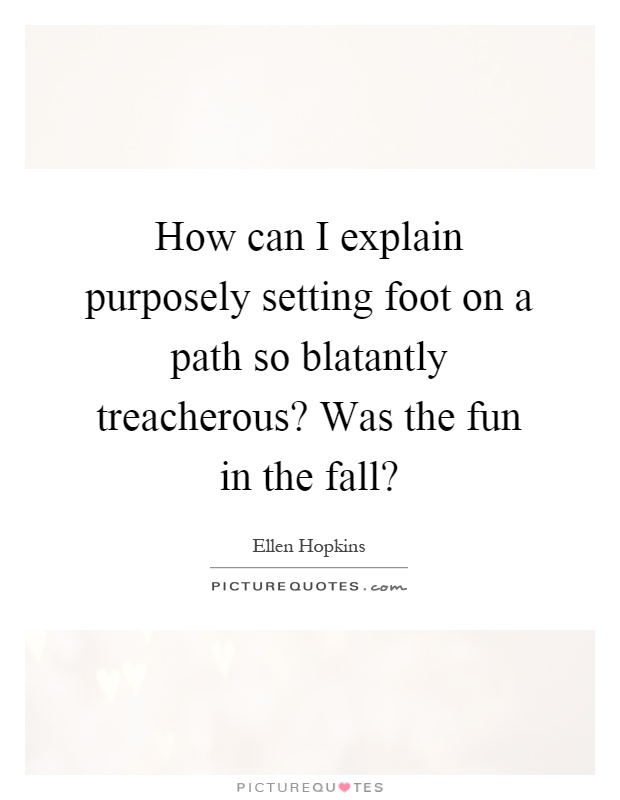 How can I explain purposely setting foot on a path so blatantly treacherous? Was the fun in the fall? Picture Quote #1