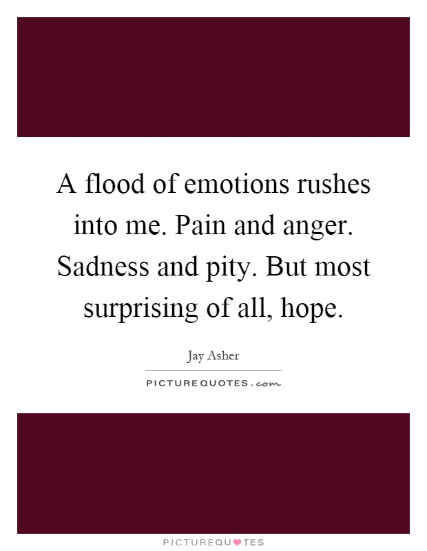 A flood of emotions rushes into me. Pain and anger. Sadness and pity. But most surprising of all, hope Picture Quote #1