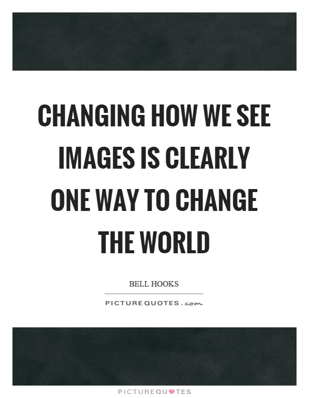 Changing how we see images is clearly one way to change the world Picture Quote #1