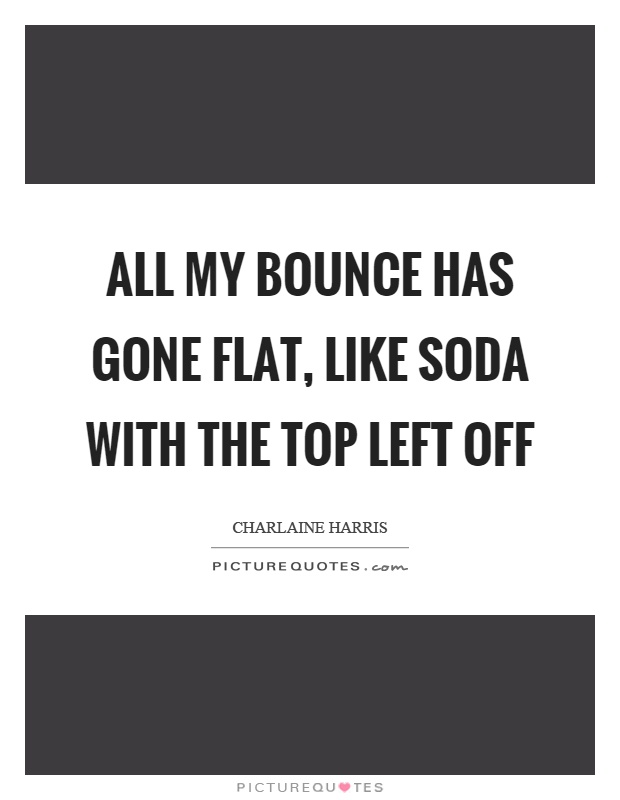 All my bounce has gone flat, like soda with the top left off Picture Quote #1