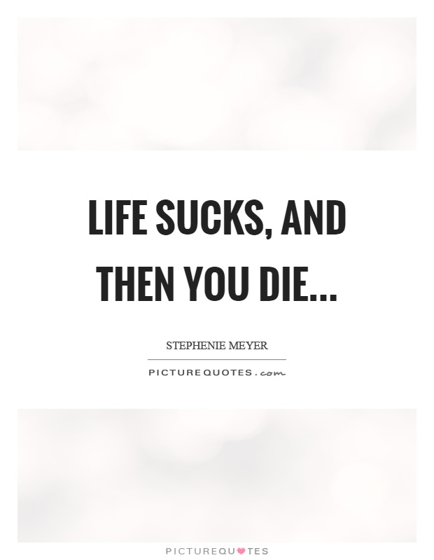 Life sucks, and then you die Picture Quote #1