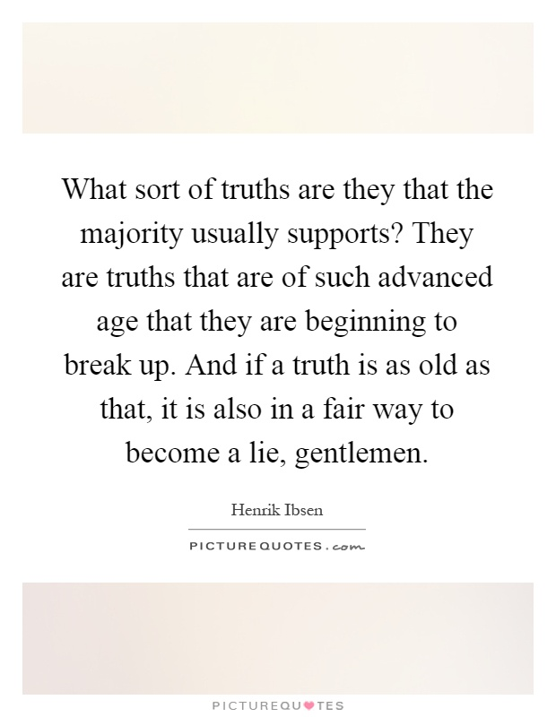 What sort of truths are they that the majority usually supports? They are truths that are of such advanced age that they are beginning to break up. And if a truth is as old as that, it is also in a fair way to become a lie, gentlemen Picture Quote #1