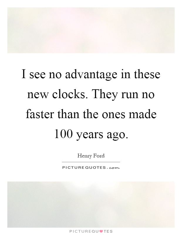 I see no advantage in these new clocks. They run no faster than the ones made 100 years ago Picture Quote #1