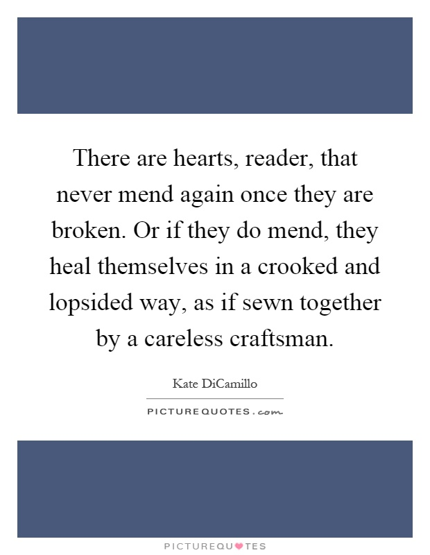 There are hearts, reader, that never mend again once they are broken. Or if they do mend, they heal themselves in a crooked and lopsided way, as if sewn together by a careless craftsman Picture Quote #1