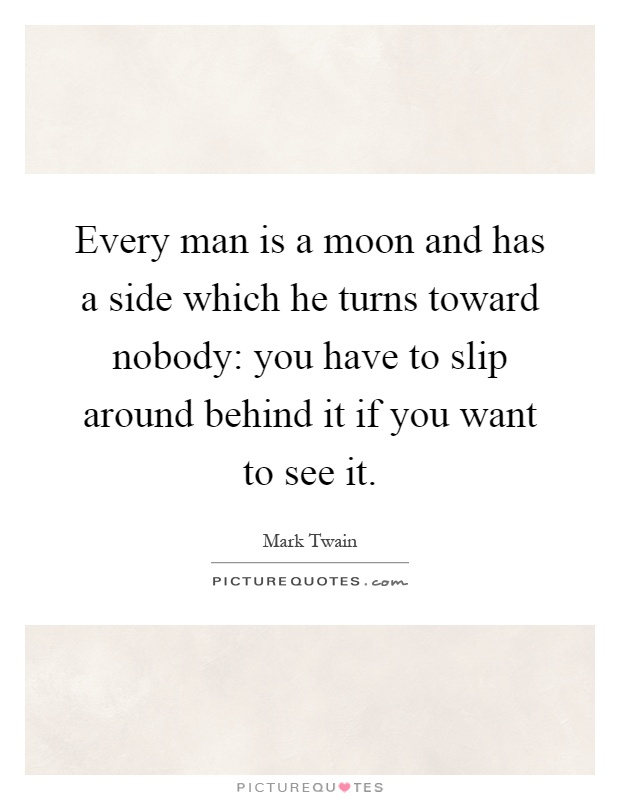 Every man is a moon and has a side which he turns toward nobody: you have to slip around behind it if you want to see it Picture Quote #1