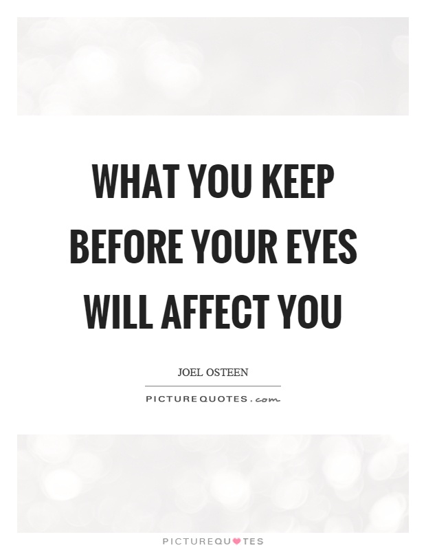 What you keep before your eyes will affect you Picture Quote #1