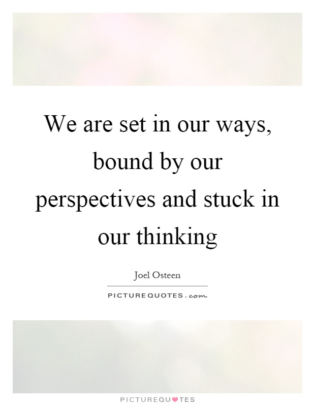 We are set in our ways, bound by our perspectives and stuck in our thinking Picture Quote #1