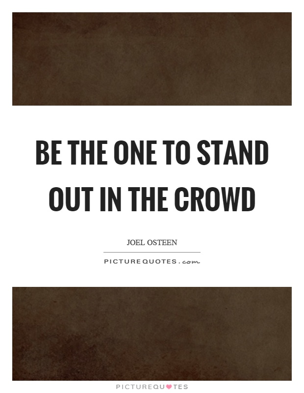 Be the one to stand out in the crowd Picture Quote #1
