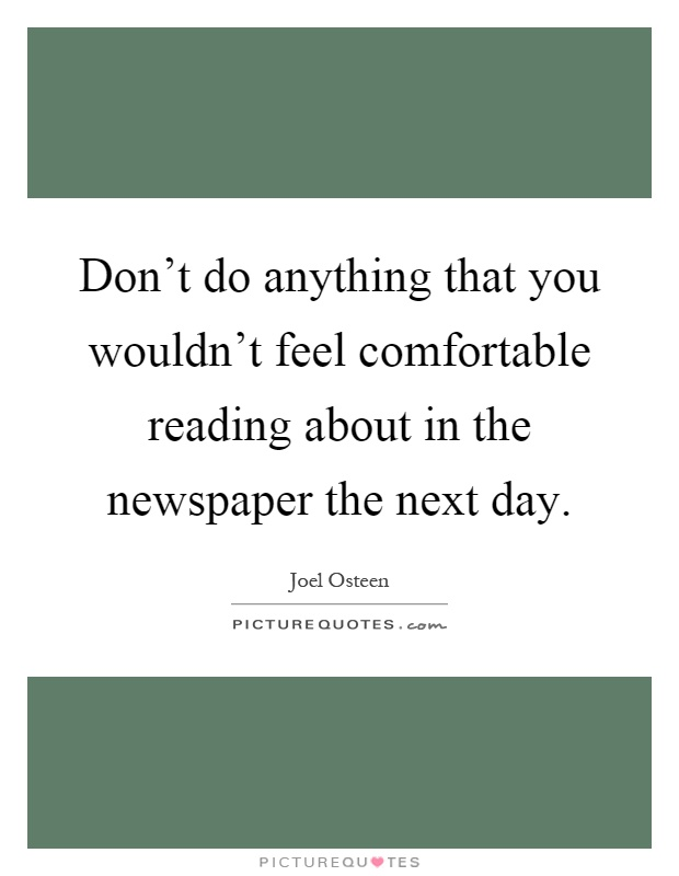 Don't do anything that you wouldn't feel comfortable reading about in the newspaper the next day Picture Quote #1
