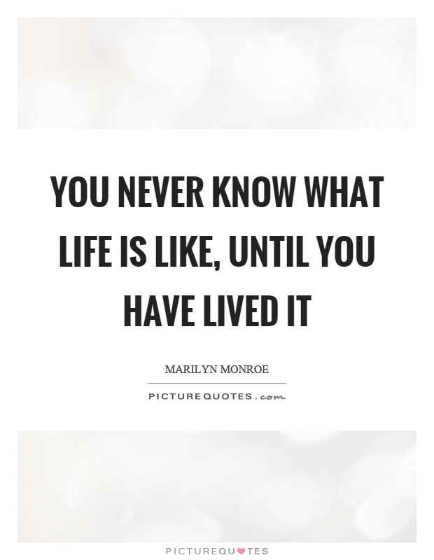 You never know what life is like, until you have lived it Picture Quote #1