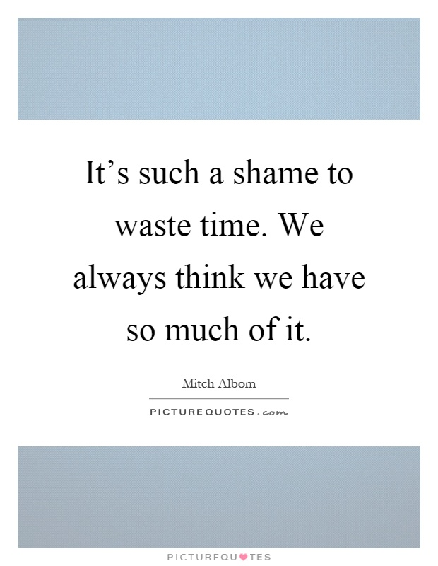 It's such a shame to waste time. We always think we have so much of it Picture Quote #1