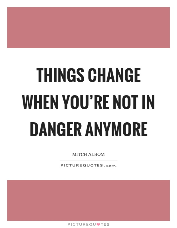 Things change when you're not in danger anymore Picture Quote #1